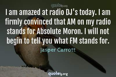 Photo Quote of I am amazed at radio DJ's today. I am firmly convinced that AM on my radio stands for Absolute Moron. I will not begin to tell you what FM stands for.