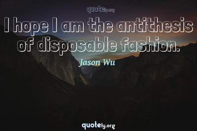 Photo Quote of I hope I am the antithesis of disposable fashion.
