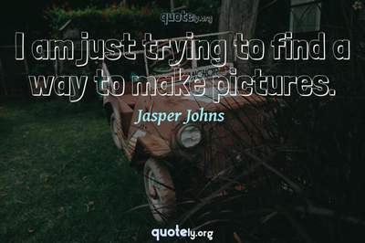 Photo Quote of I am just trying to find a way to make pictures.