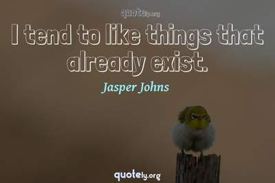 Photo Quote of I tend to like things that already exist.
