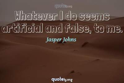Photo Quote of Whatever I do seems artificial and false, to me.