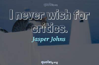 Photo Quote of I never wish for critics.