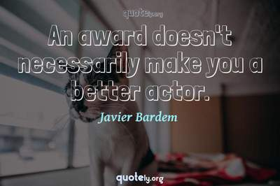 Photo Quote of An award doesn't necessarily make you a better actor.