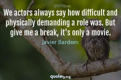 Photo Quote of We actors always say how difficult and physically demanding a role was. But give me a break, it's only a movie.