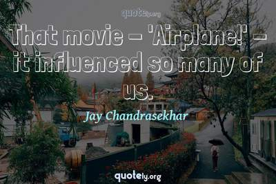 Photo Quote of That movie - 'Airplane!' - it influenced so many of us.