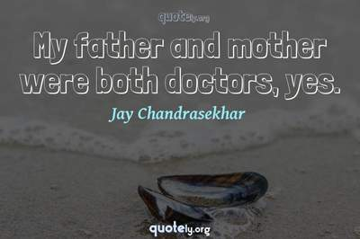 Photo Quote of My father and mother were both doctors, yes.