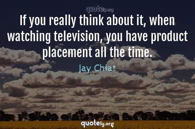Photo Quote of If you really think about it, when watching television, you have product placement all the time.