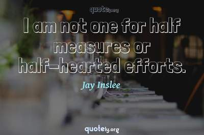 Photo Quote of I am not one for half measures or half-hearted efforts.