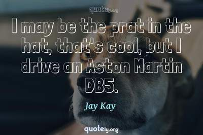 Photo Quote of I may be the prat in the hat, that's cool, but I drive an Aston Martin DB5.