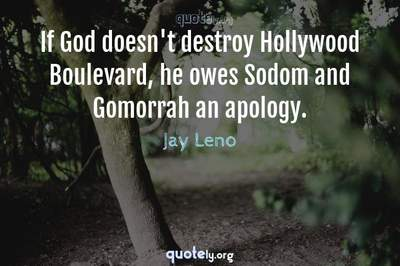 Photo Quote of If God doesn't destroy Hollywood Boulevard, he owes Sodom and Gomorrah an apology.