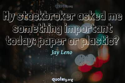Photo Quote of My stockbroker asked me something important today: paper or plastic?