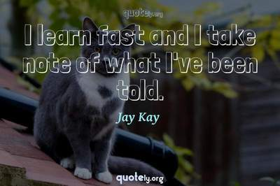 Photo Quote of I learn fast and I take note of what I've been told.