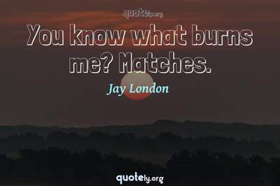 Photo Quote of You know what burns me? Matches.