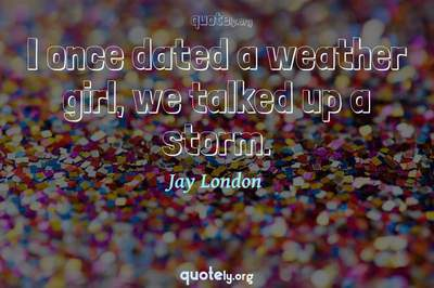 Photo Quote of I once dated a weather girl, we talked up a storm.