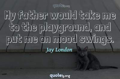 Photo Quote of My father would take me to the playground, and put me on mood swings.