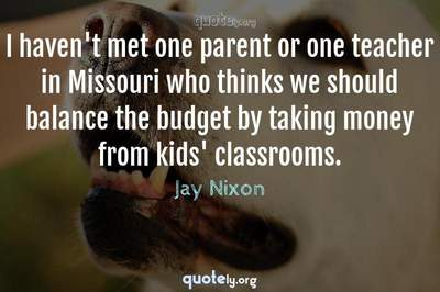Photo Quote of I haven't met one parent or one teacher in Missouri who thinks we should balance the budget by taking money from kids' classrooms.