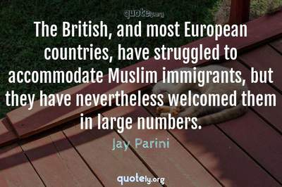 Photo Quote of The British, and most European countries, have struggled to accommodate Muslim immigrants, but they have nevertheless welcomed them in large numbers.