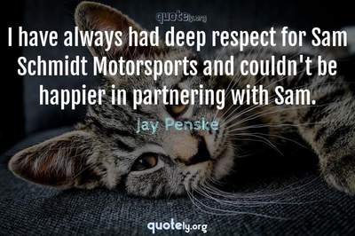 Photo Quote of I have always had deep respect for Sam Schmidt Motorsports and couldn't be happier in partnering with Sam.