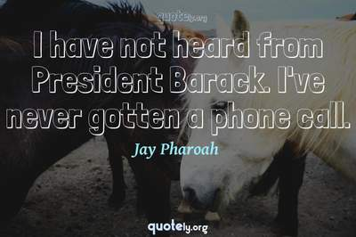 Photo Quote of I have not heard from President Barack. I've never gotten a phone call.
