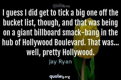 Photo Quote of I guess I did get to tick a big one off the bucket list, though, and that was being on a giant billboard smack-bang in the hub of Hollywood Boulevard. That was... well, pretty Hollywood.