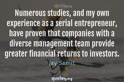 Photo Quote of Numerous studies, and my own experience as a serial entrepreneur, have proven that companies with a diverse management team provide greater financial returns to investors.