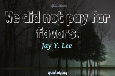 Photo Quote of We did not pay for favors.