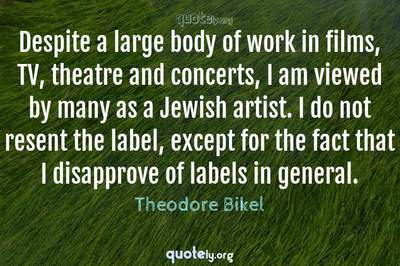 Photo Quote of Despite a large body of work in films, TV, theatre and concerts, I am viewed by many as a Jewish artist. I do not resent the label, except for the fact that I disapprove of labels in general.
