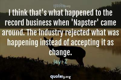 Photo Quote of I think that's what happened to the record business when 'Napster' came around. The industry rejected what was happening instead of accepting it as change.