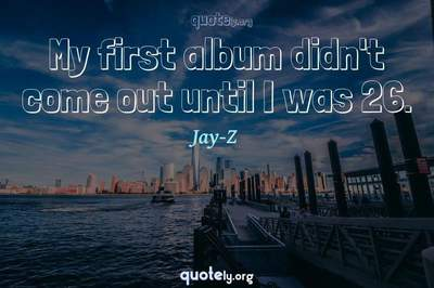 Photo Quote of My first album didn't come out until I was 26.