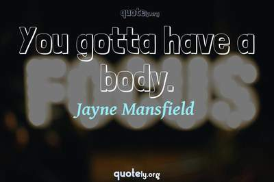 Photo Quote of You gotta have a body.