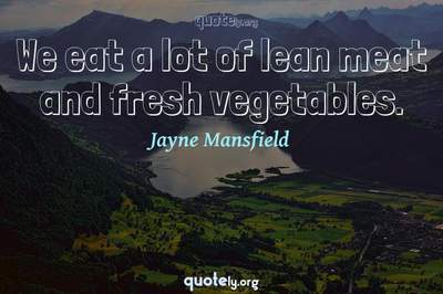 Photo Quote of We eat a lot of lean meat and fresh vegetables.
