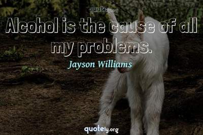 Photo Quote of Alcohol is the cause of all my problems.