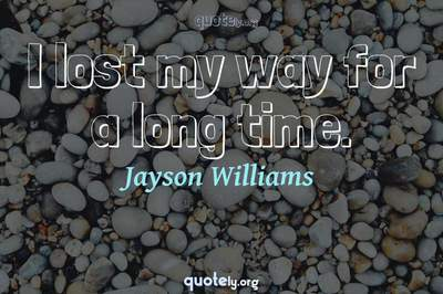 Photo Quote of I lost my way for a long time.