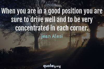 Photo Quote of When you are in a good position you are sure to drive well and to be very concentrated in each corner.
