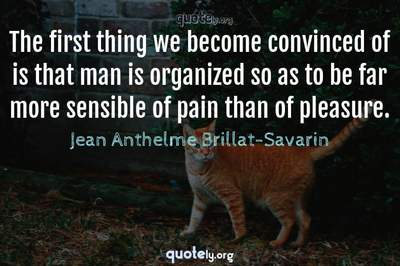 Photo Quote of The first thing we become convinced of is that man is organized so as to be far more sensible of pain than of pleasure.