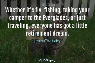 Photo Quote of Whether it's fly-fishing, taking your camper to the Everglades, or just traveling, everyone has got a little retirement dream.