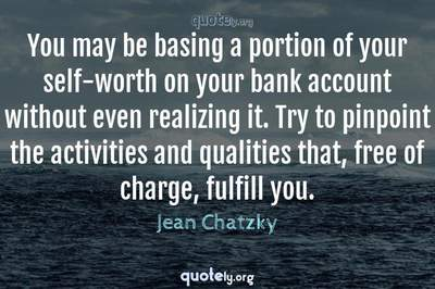 Photo Quote of You may be basing a portion of your self-worth on your bank account without even realizing it. Try to pinpoint the activities and qualities that, free of charge, fulfill you.