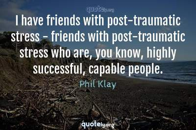 Photo Quote of I have friends with post-traumatic stress - friends with post-traumatic stress who are, you know, highly successful, capable people.