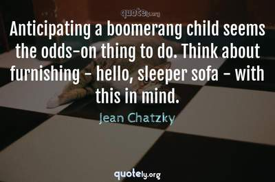 Photo Quote of Anticipating a boomerang child seems the odds-on thing to do. Think about furnishing - hello, sleeper sofa - with this in mind.