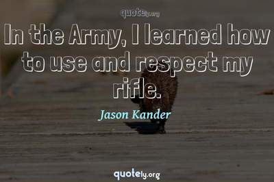 Photo Quote of In the Army, I learned how to use and respect my rifle.