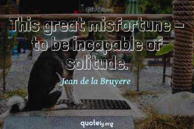 Photo Quote of This great misfortune - to be incapable of solitude.