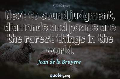 Photo Quote of Next to sound judgment, diamonds and pearls are the rarest things in the world.