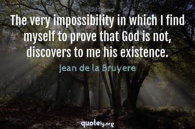 Photo Quote of The very impossibility in which I find myself to prove that God is not, discovers to me his existence.