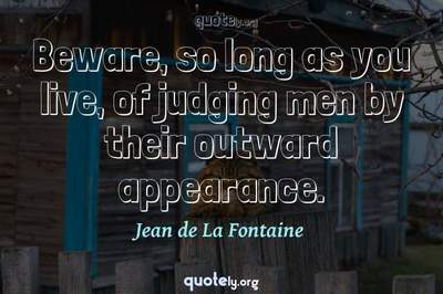 Photo Quote of Beware, so long as you live, of judging men by their outward appearance.