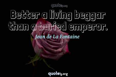 Photo Quote of Better a living beggar than a buried emperor.