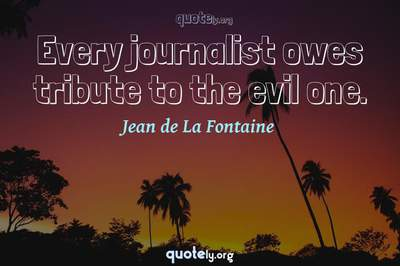 Photo Quote of Every journalist owes tribute to the evil one.