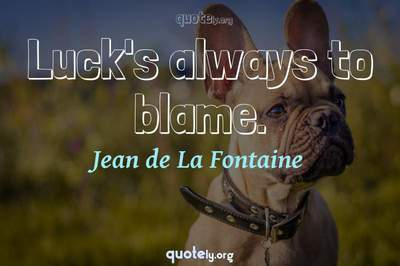 Photo Quote of Luck's always to blame.