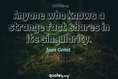 Photo Quote of Anyone who knows a strange fact shares in its singularity.