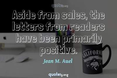 Photo Quote of Aside from sales, the letters from readers have been primarily positive.