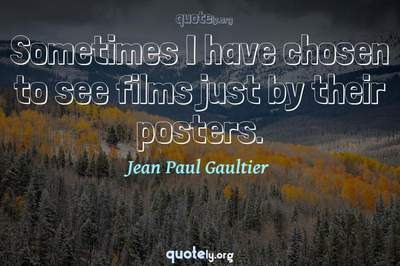 Photo Quote of Sometimes I have chosen to see films just by their posters.